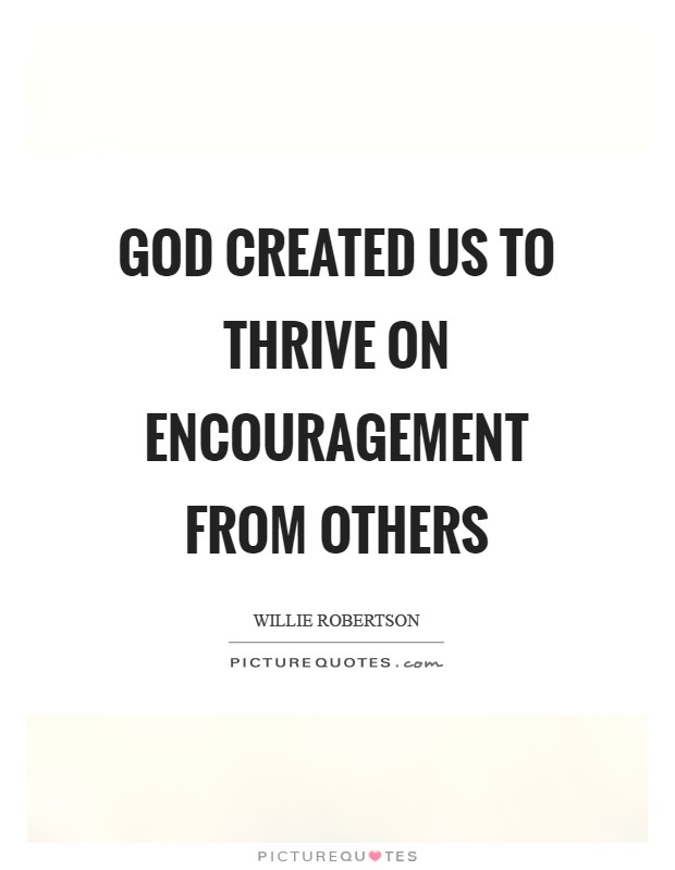 God created us to thrive on encouragement from others Picture Quote #1