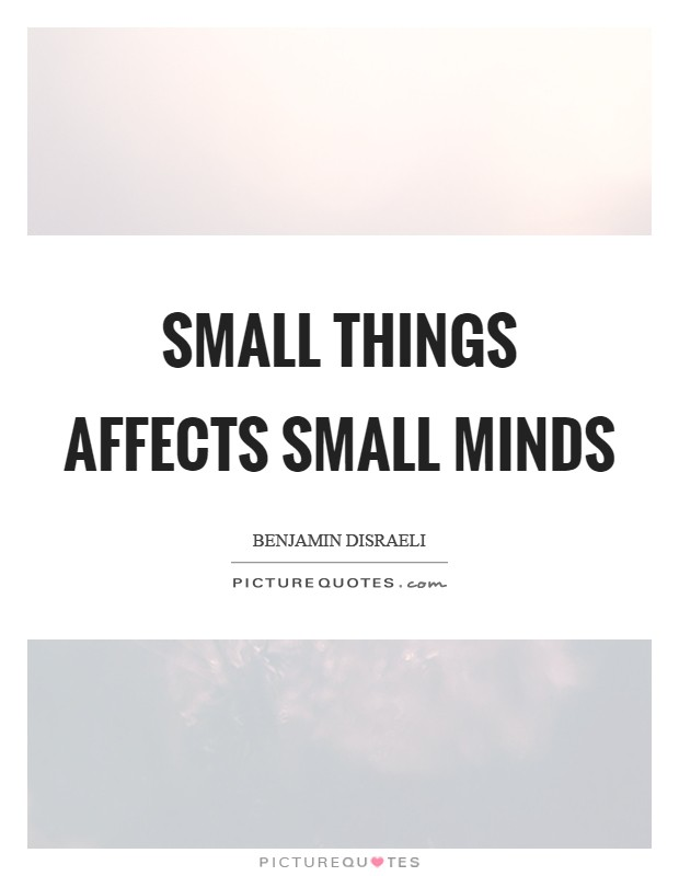 Small things affects small minds Picture Quote #1