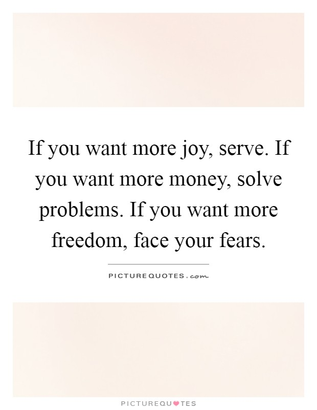 If you want more joy, serve. If you want more money, solve problems. If you want more freedom, face your fears Picture Quote #1