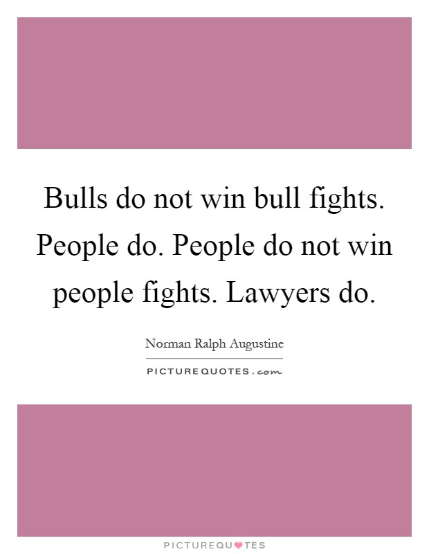 Bulls do not win bull fights. People do. People do not win people fights. Lawyers do Picture Quote #1