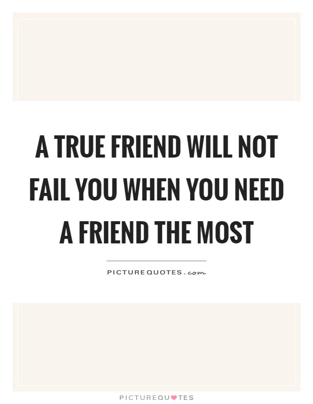 A true friend will not fail you when you need a friend the most Picture Quote #1
