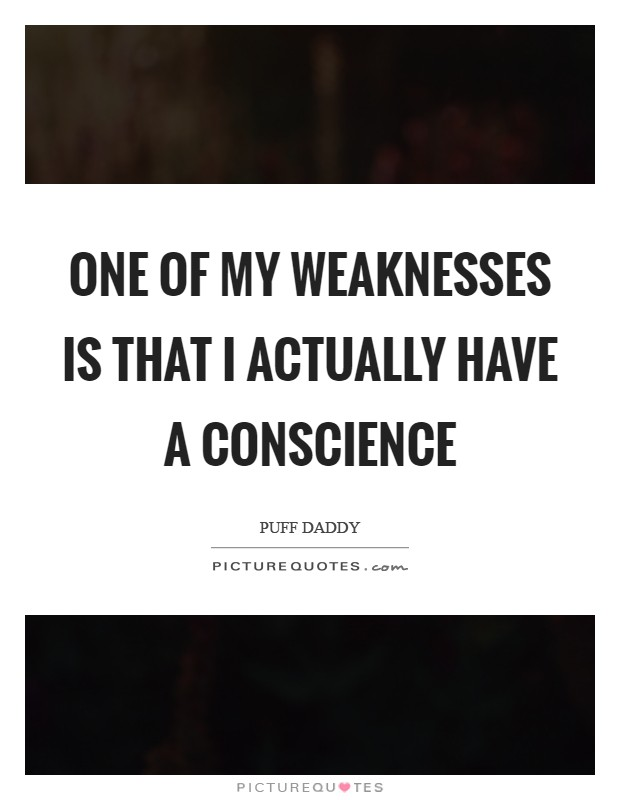 One of my weaknesses is that I actually have a conscience Picture Quote #1