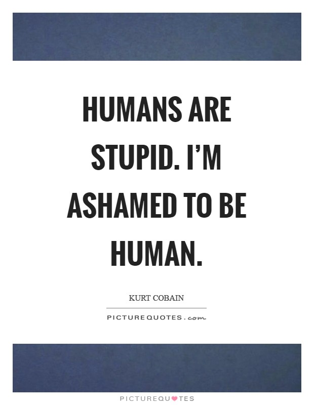 Humans are stupid. I'm ashamed to be human Picture Quote #1