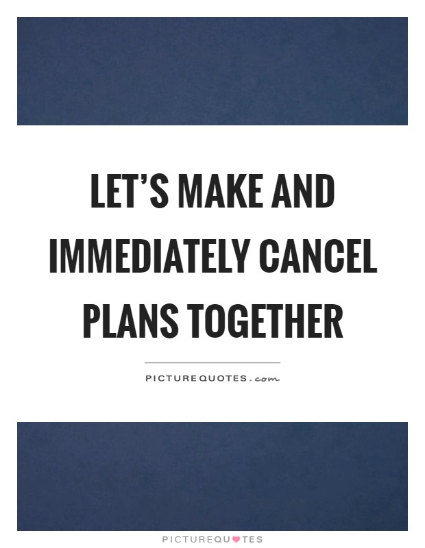 Let's make and immediately cancel plans together Picture Quote #1
