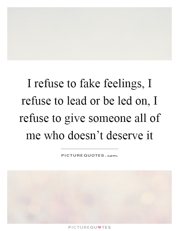 I refuse to fake feelings, I refuse to lead or be led on, I refuse to give someone all of me who doesn't deserve it Picture Quote #1