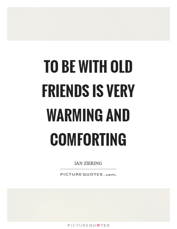 To be with old friends is very warming and comforting Picture Quote #1