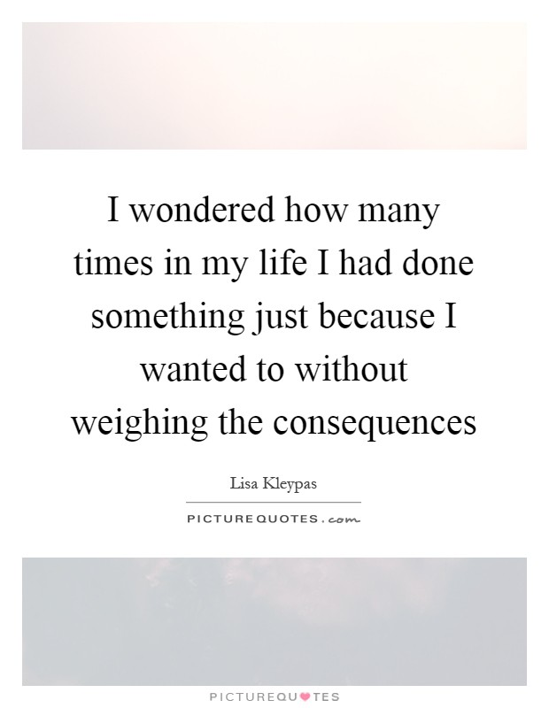 I wondered how many times in my life I had done something just because I wanted to without weighing the consequences Picture Quote #1