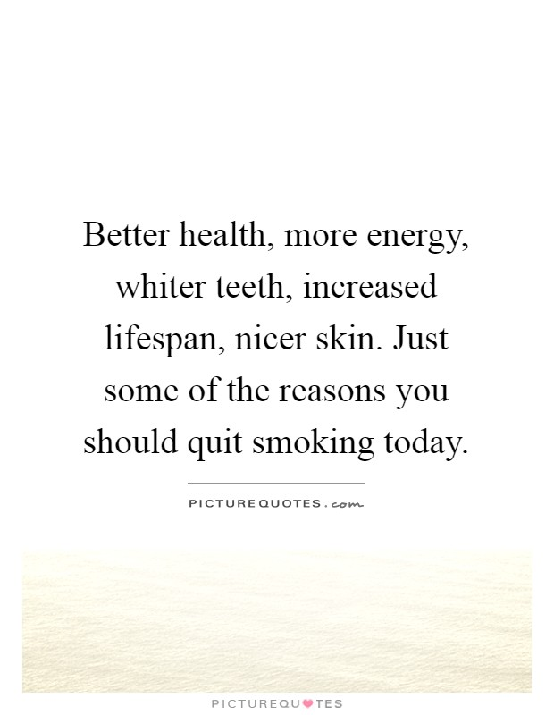 Better health, more energy, whiter teeth, increased lifespan, nicer skin. Just some of the reasons you should quit smoking today Picture Quote #1