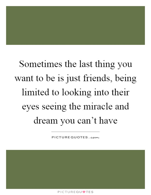 Sometimes the last thing you want to be is just friends, being limited to looking into their eyes seeing the miracle and dream you can't have Picture Quote #1