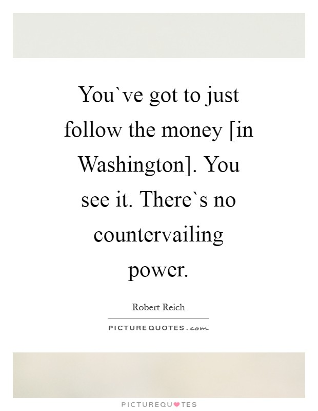 You`ve got to just follow the money [in Washington]. You see it. There`s no countervailing power Picture Quote #1