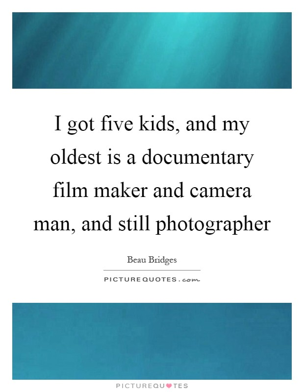 I got five kids, and my oldest is a documentary film maker and camera man, and still photographer Picture Quote #1
