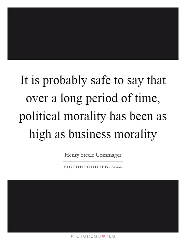 It is probably safe to say that over a long period of time, political morality has been as high as business morality Picture Quote #1