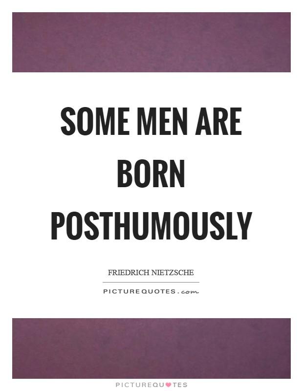 Some men are born posthumously Picture Quote #1