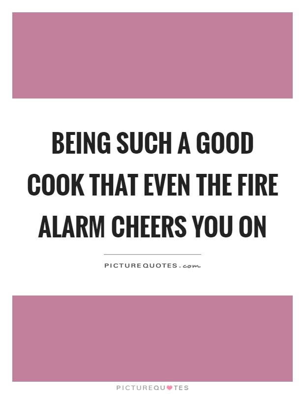 Being such a good cook that even the fire alarm cheers you on Picture Quote #1