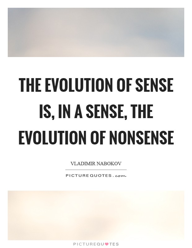 The evolution of sense is, in a sense, the evolution of nonsense Picture Quote #1