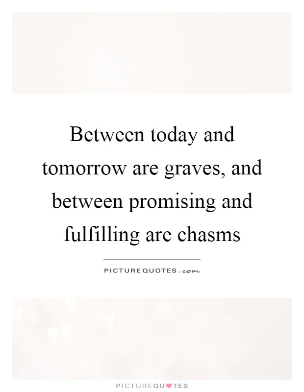 Between today and tomorrow are graves, and between promising and fulfilling are chasms Picture Quote #1