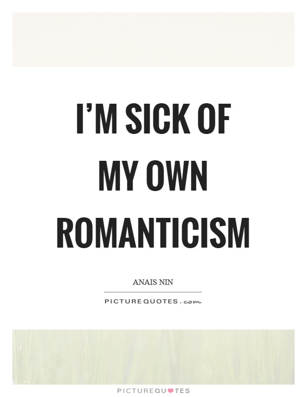 I'm sick of my own romanticism Picture Quote #1