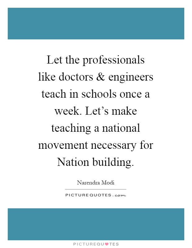 Let the professionals like doctors and engineers teach in schools once a week. Let's make teaching a national movement necessary for Nation building Picture Quote #1