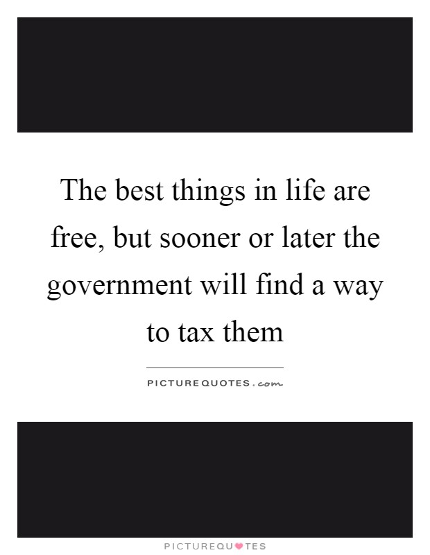 The best things in life are free, but sooner or later the government will find a way to tax them Picture Quote #1