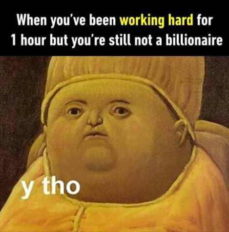 When you've been working hard for 1 hour but you're still not a billionaire. Y Tho Picture Quote #1