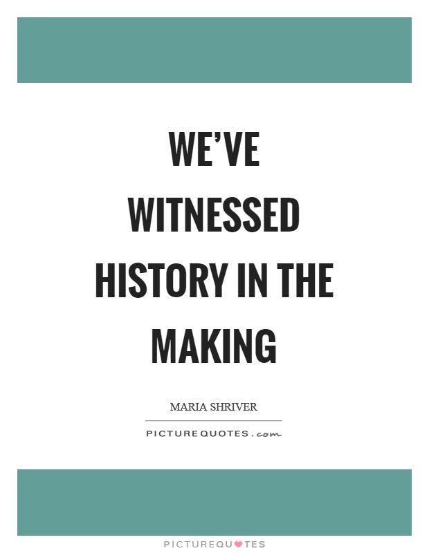 We've witnessed history in the making Picture Quote #1