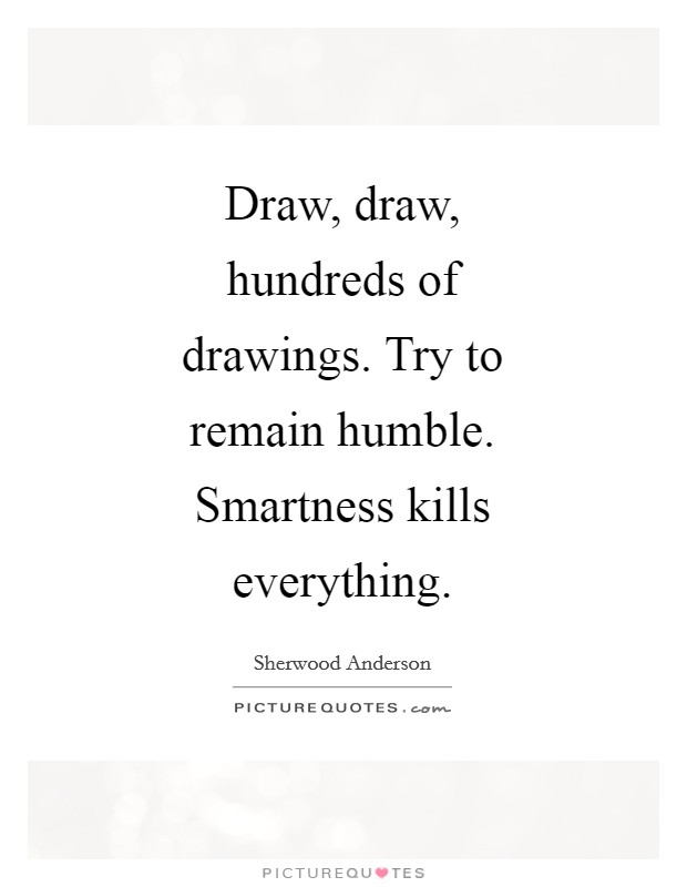 Draw, draw, hundreds of drawings. Try to remain humble. Smartness kills everything Picture Quote #1