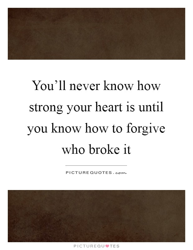 You'll never know how strong your heart is until you know how to forgive who broke it Picture Quote #1