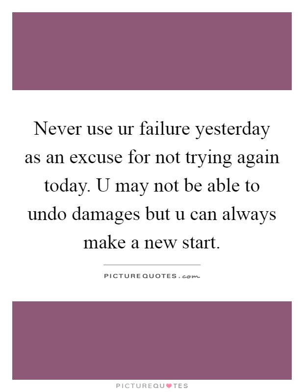 Never use ur failure yesterday as an excuse for not trying again today. U may not be able to undo damages but u can always make a new start Picture Quote #1