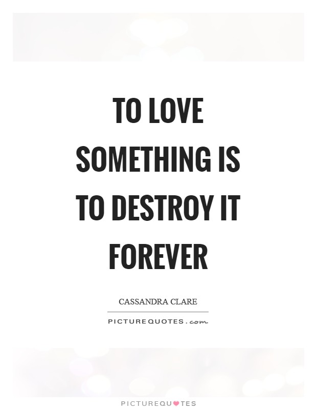 To love something is to destroy it forever Picture Quote #1