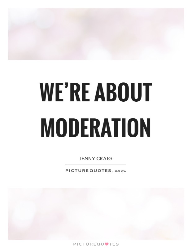 We're about moderation Picture Quote #1