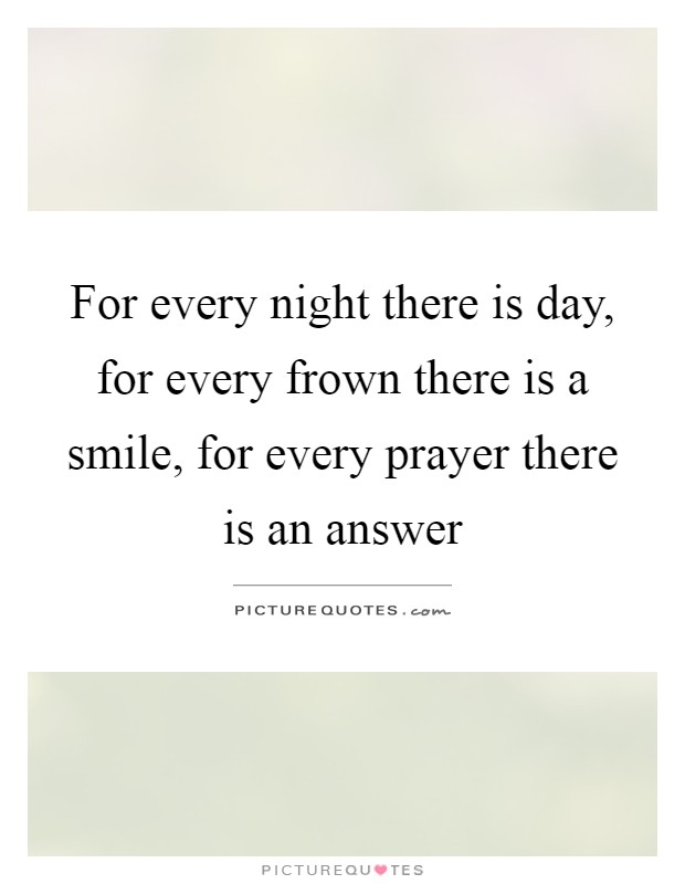 For every night there is day, for every frown there is a smile, for every prayer there is an answer Picture Quote #1