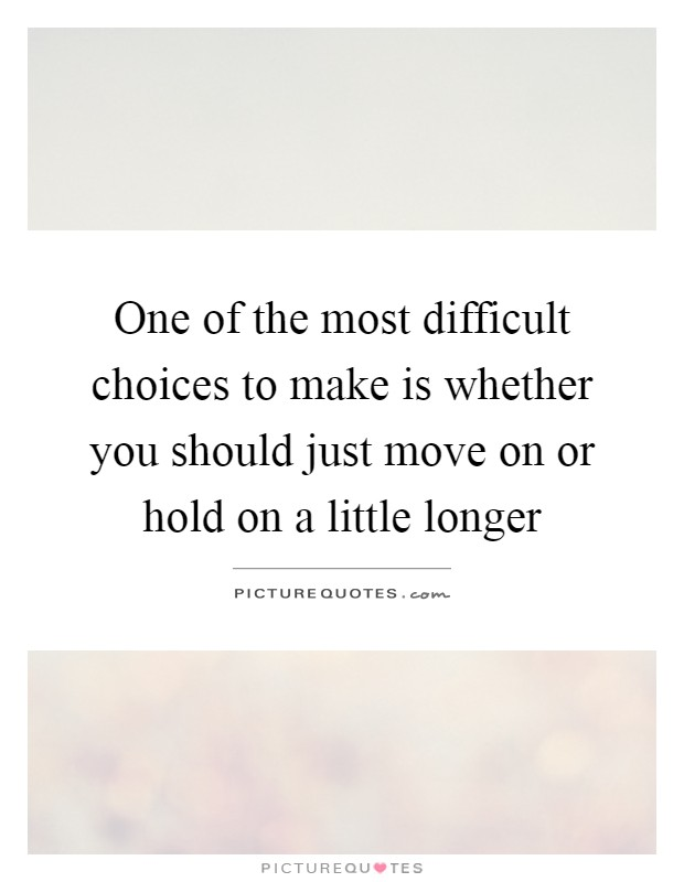 One of the most difficult choices to make is whether you should just move on or hold on a little longer Picture Quote #1