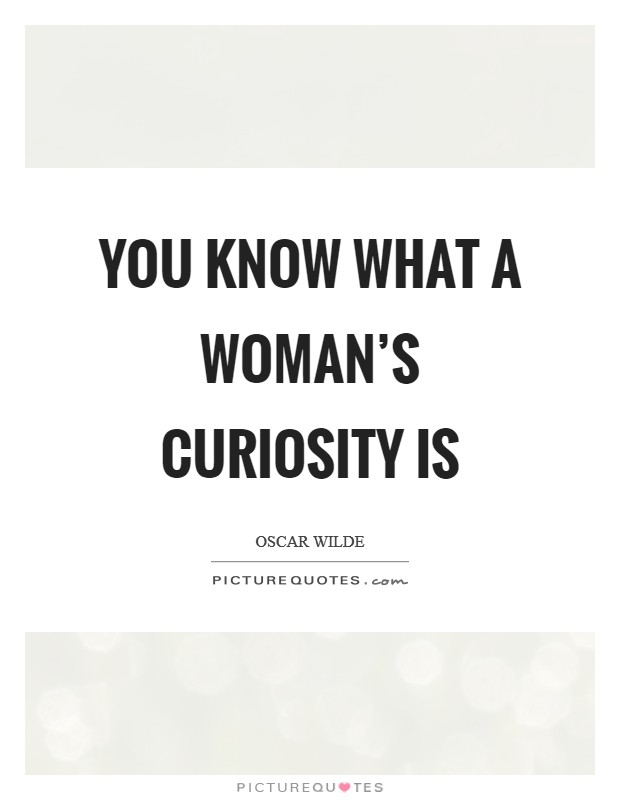 You know what a woman's curiosity is Picture Quote #1