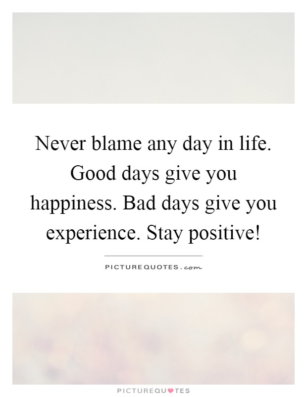 Never blame any day in life. Good days give you happiness. Bad days give you experience. Stay positive! Picture Quote #1