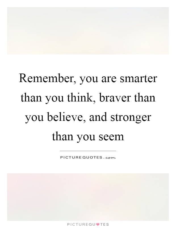 Remember, you are smarter than you think, braver than you believe, and stronger than you seem Picture Quote #1