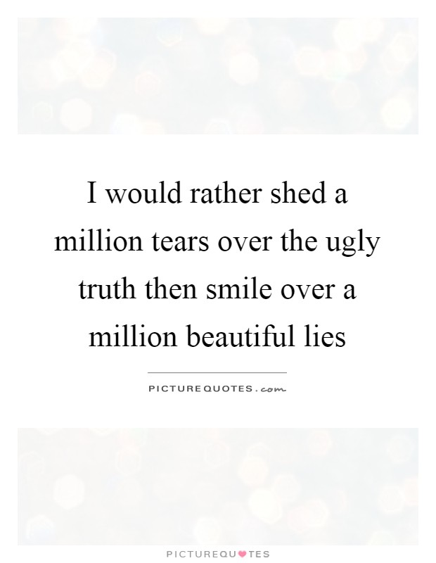 I would rather shed a million tears over the ugly truth then smile over a million beautiful lies Picture Quote #1