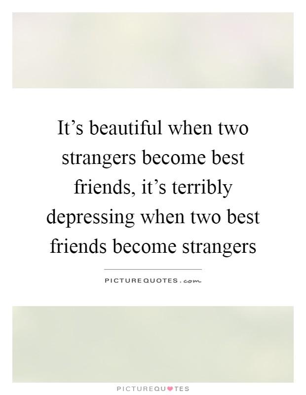 it s beautiful when two strangers become best friends it s