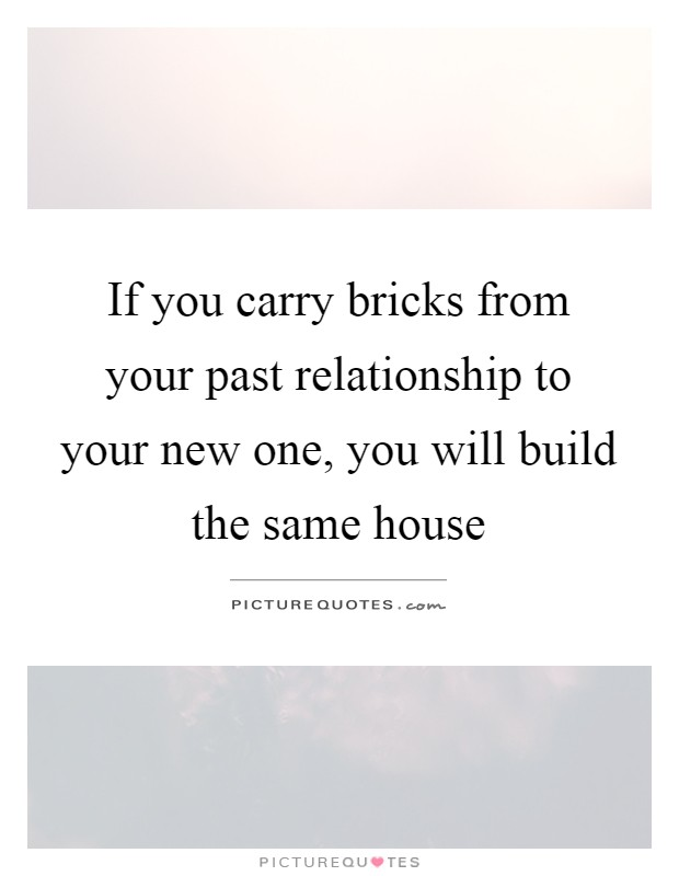 If you carry bricks from your past relationship to your new ...