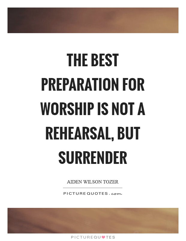 The best preparation for worship is not a rehearsal, but surrender Picture Quote #1