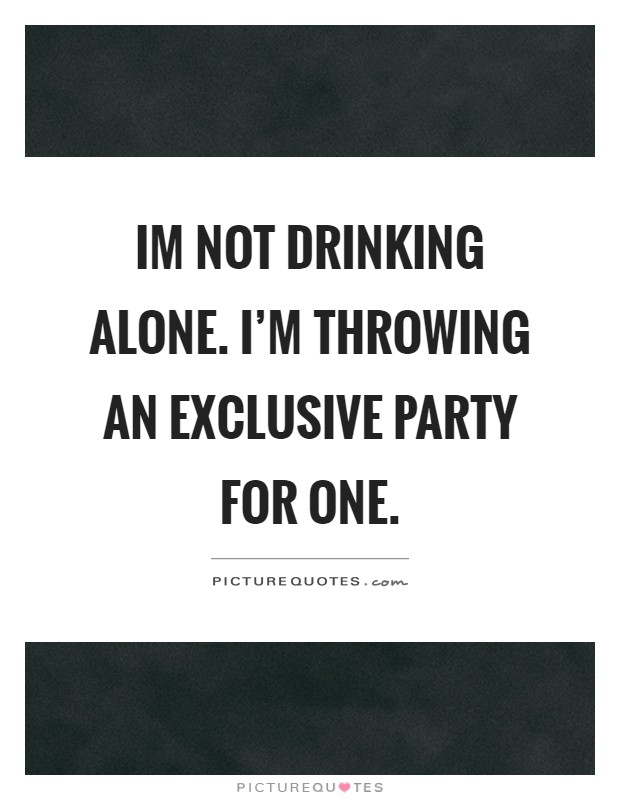Im not drinking alone. I\'m throwing an exclusive party for ...