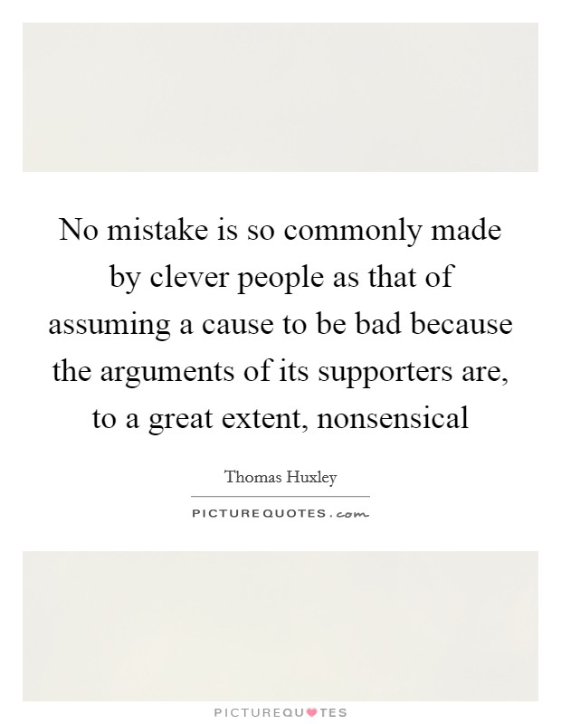 No mistake is so commonly made by clever people as that of assuming a cause to be bad because the arguments of its supporters are, to a great extent, nonsensical Picture Quote #1