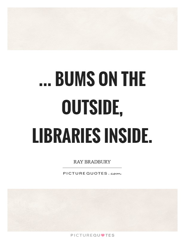 ... bums on the outside, libraries inside Picture Quote #1
