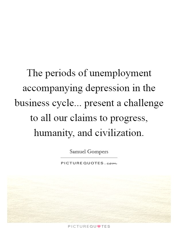 The periods of unemployment accompanying depression in the business cycle... present a challenge to all our claims to progress, humanity, and civilization Picture Quote #1