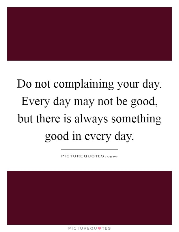 Do not complaining your day. Every day may not be good, but there is always something good in every day Picture Quote #1