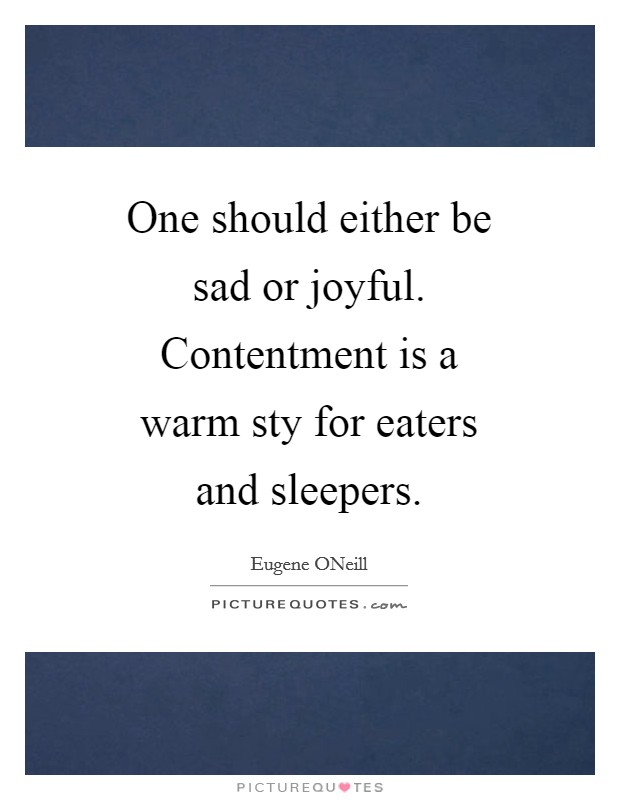 One should either be sad or joyful. Contentment is a warm sty for eaters and sleepers Picture Quote #1