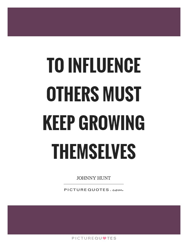 To influence others must keep growing themselves Picture Quote #1