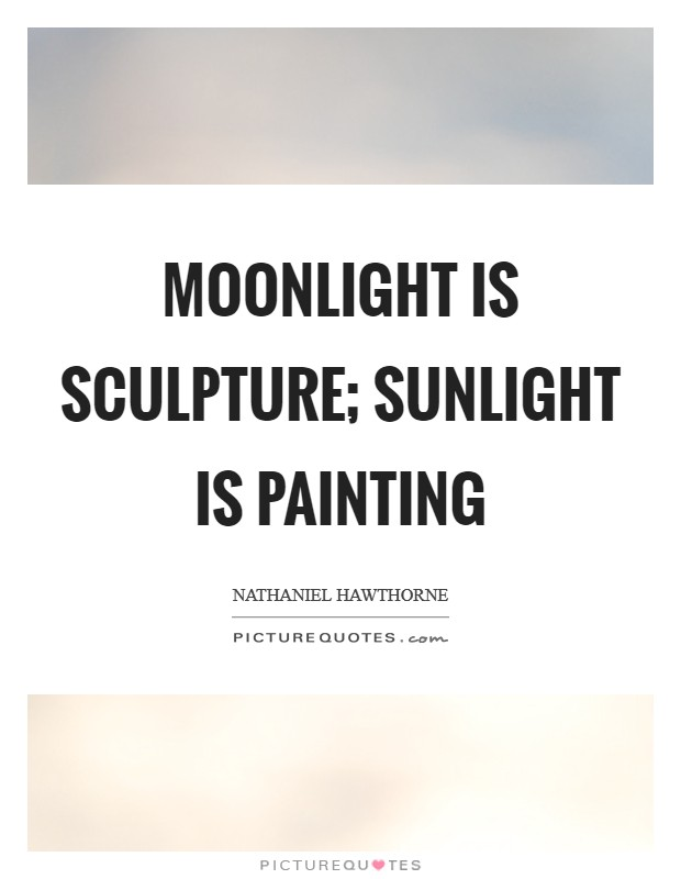 Moonlight is sculpture; sunlight is painting Picture Quote #1