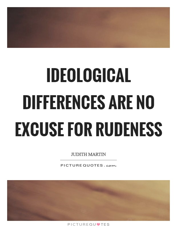 Ideological differences are no excuse for rudeness Picture Quote #1