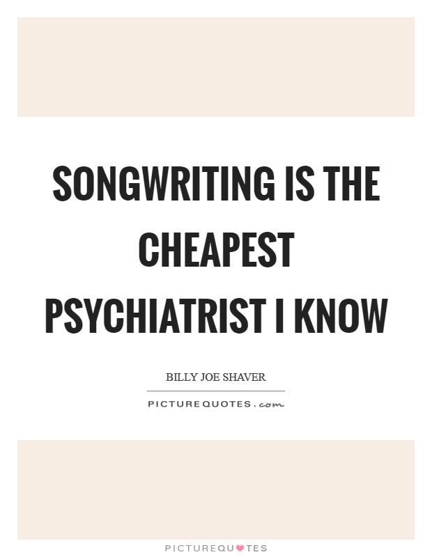 Songwriting is the cheapest psychiatrist I know Picture Quote #1