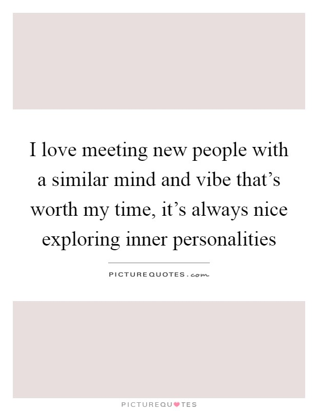 i love meeting new people quotes A collection of famous love poems and poetry by famous classical and meeting at night: 8 the poems and quotes on this site are the property of their.